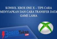Konsol Xbox One X – Tips Cara Menyiapkan dan Cara Transfer Data Game Lama